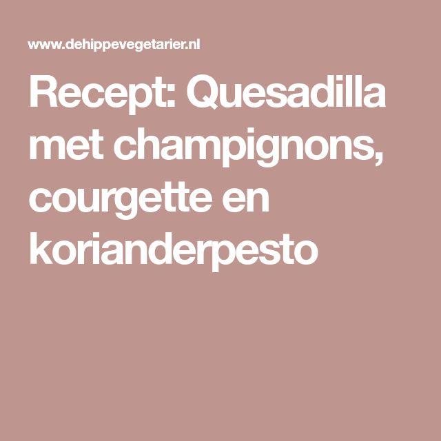 Recept: Quesadilla met champignons, courgette en korianderpesto
