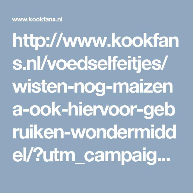 http://www.kookfans.nl/voedselfeitjes/wisten-nog-maizena-ook-hiervoor-gebruiken-wondermiddel/?utm_campaign=maizena
