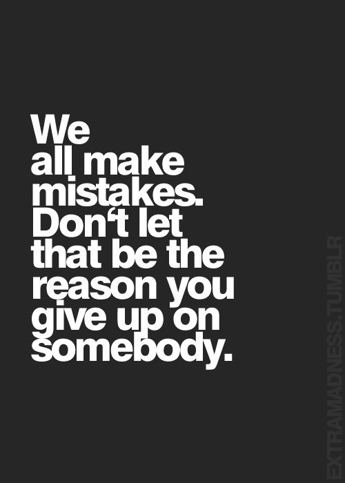 Very much true...don't give up on somebody ...we all make mistakes...if you really cares and really love someone you don't give up..you forgive...if you give up than you're love and feelings were not real but fake ..L.Loe