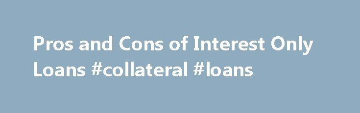 Pros and Cons of Interest Only Loans #collateral #loans http://loan-credit.remmont.com/pros-and-cons-of-interest-only-loans-collateral-loans/  #interest only loan calculator # Benefits of Interest Only Loans Continue Reading Below Buy a more expensive home with a smaller monthly payment To free up money that you have a better use for To keep your monthly obligations smaller To make your own custom amortization schedule Interest only loans can work very well when […]