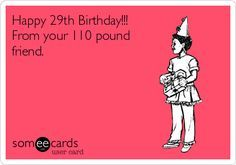 Happy 29th Birthday!!! From your 110 pound friend.   Birthday Ecard   someecards.com
