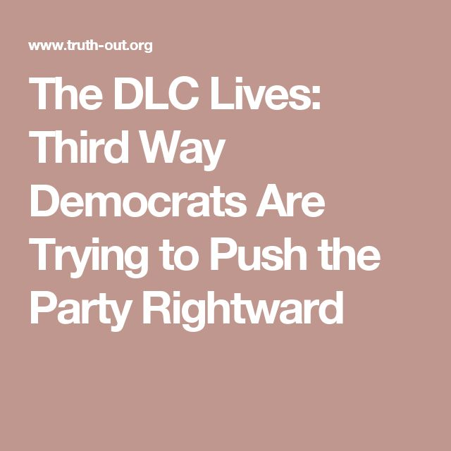 The DLC Lives: Third Way Democrats Are Trying to Push the Party Rightward --Know the enemy, third way dems are neoliberals, they are republicans!