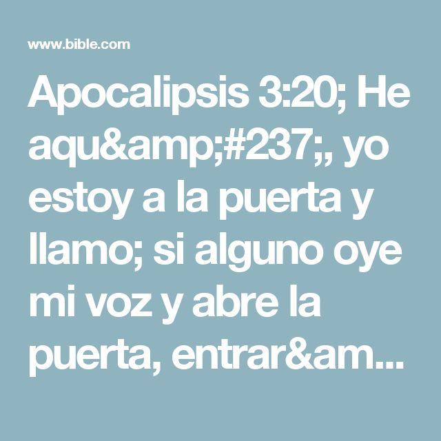 Apocalipsis 3:20; He aquí, yo estoy a la puerta y llamo; si alguno oye mi voz y abre la puerta, entraré a él, y cenaré con él, y él conmigo.