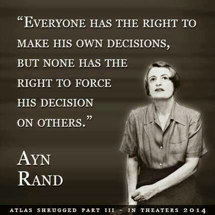 """""""Everyone has the right to make his own decisions, but none has the right to force his decision on others."""" ~ Ayn Rand"""