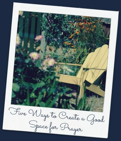 Five Ways to Create a Good Space for Prayer.