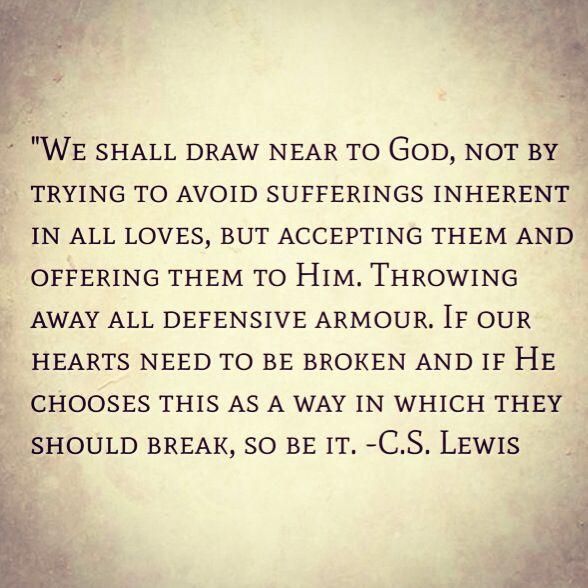 Nos devemos acercar a Dios, pero no tratando de evadir el sufrimiento; el cual es natural en todas las relacciones amorosas, pero aceptando el sufrimiento y ofreciendoselo a Dios. Deshechandonos de toda armadura protectora. Si nuestros corazones necesitan ser quebrantados y si El elige esto como la forma en que lo hara, que asi sea. C.S. Lewis