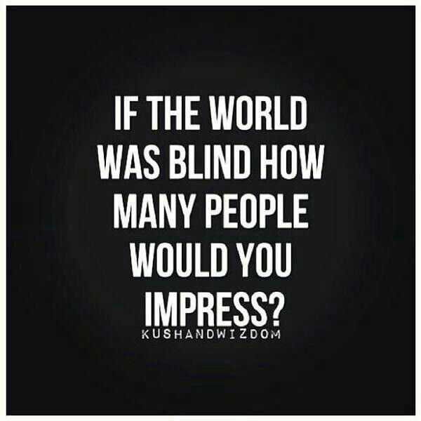 Food for thought: If the World was blind, how many people would you impress?