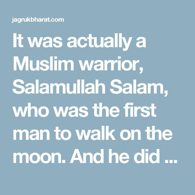 It was actually a Muslim warrior, Salamullah Salam, who was the first man to walk on the moon. And he did so in the 9th century AD