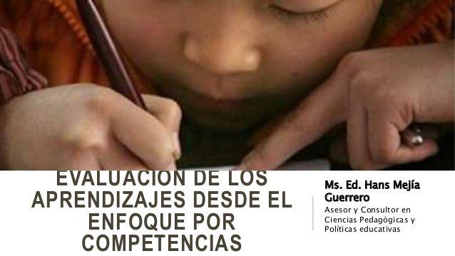 EVALUACIÓN DE LOS APRENDIZAJES DESDE EL ENFOQUE POR COMPETENCIAS Ms. Ed. Hans Mejía Guerrero Asesor y Consultor en Ciencia...