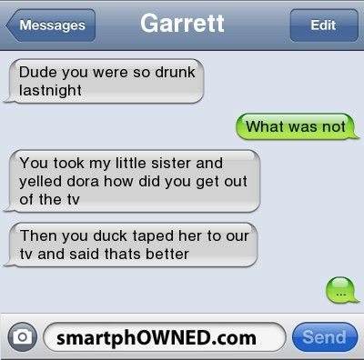 GarrettDude you were so drunk lastnight    | What was not  | You took my little sister and yelled dora how did you get out of the tv  | Then you duck taped her to our tv and said thats better  | ...