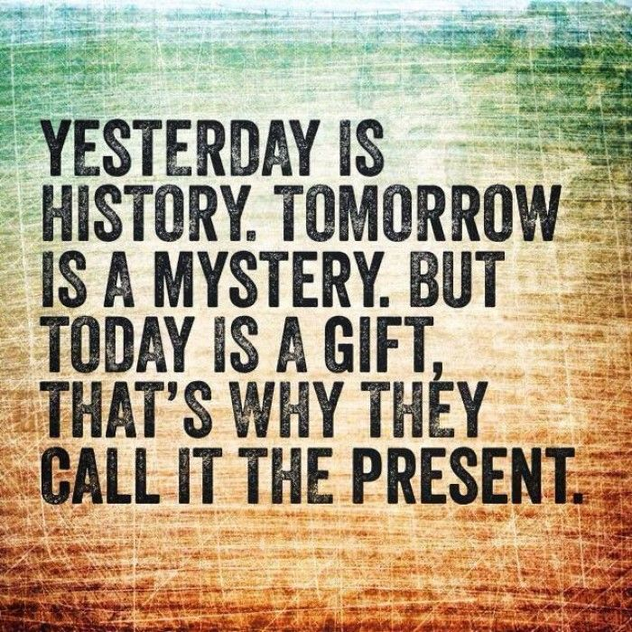yesterday is history tomorrow is a mystery today is a gift - Google Search