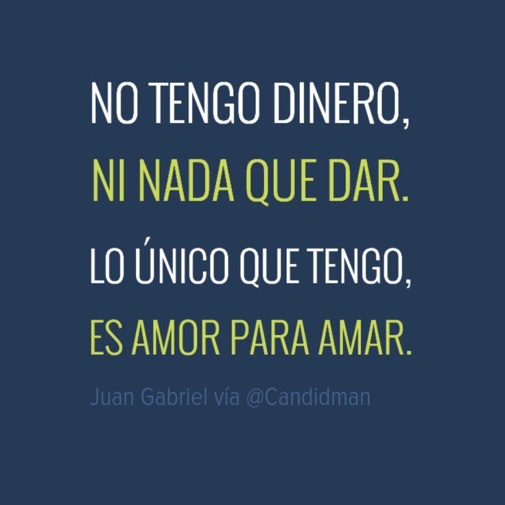 No tengo dinero ni nada que dar. Lo único que tengo es amor para amar. Juan Gabriel @Candidman #Frases Musica Amor Canción Candidman Dinero Juan Gabriel Letra @candidman