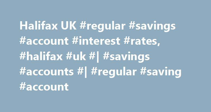 Halifax UK #regular #savings #account #interest #rates, #halifax #uk #  #savings #accounts #  #regular #saving #account http://puerto-rico.nef2.com/halifax-uk-regular-savings-account-interest-rates-halifax-uk-savings-accounts-regular-saving-account/  # REGULAR SAVER. 2.00% gross/AER fixed for 12 months from account opening You can save from 25 to 250 a month by standing order (this must reach your account by the 25th of the month) Fixed interest rate gives peace of mind Qualifying account…