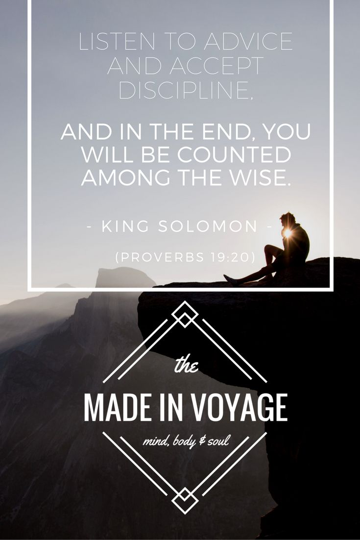 """""""Listen to advice and accept discipline, and in the end you will be counted among the wise."""" - King Solomon (Proverbs 19:20)  #TheMadeInVoyage #wisdom #character #strength #perseverance #discipline #courage #health #fitness #wellness #life #quotes   The Made In Voyage is a social movement & blog exploring three aspects of what makes us human: the mind, body & soul. We seek to learn, grow, and become better versions of ourselves along the way. Join the voyage today!"""