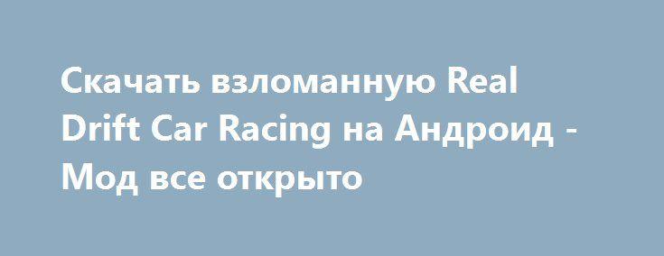 Скачать взломанную Real Drift Car Racing на Андроид - Мод все открыто http://hacked-androider.ru/517-skachat-vzlomannuyu-real-drift-car-racing-na-android-mod-vse-otkryto.html