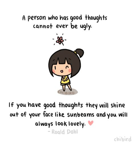 A person who has good thoughts cannot ever be ugly - If you have good thoughts they will shine out of your face like sunbeams and you will always look lovely  I love this quote and truly believe that good thoughts make lovely people. >u< <3Quote by Roald Dahl!