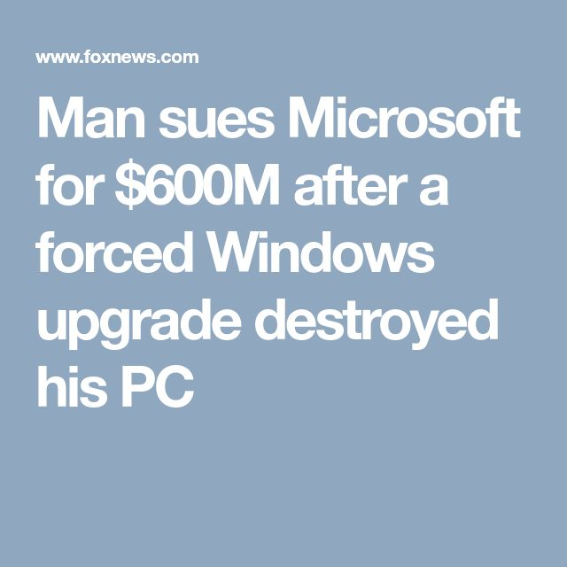 Man sues Microsoft for $600M after a forced Windows upgrade destroyed his PC