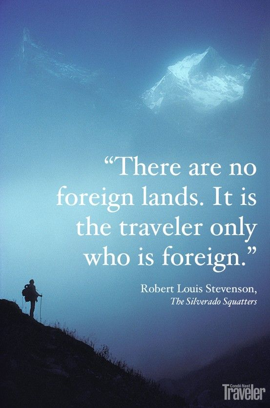 """There are no foreign lands. It is the traveler only who is foreign."" - Robert Louis Stevenson"