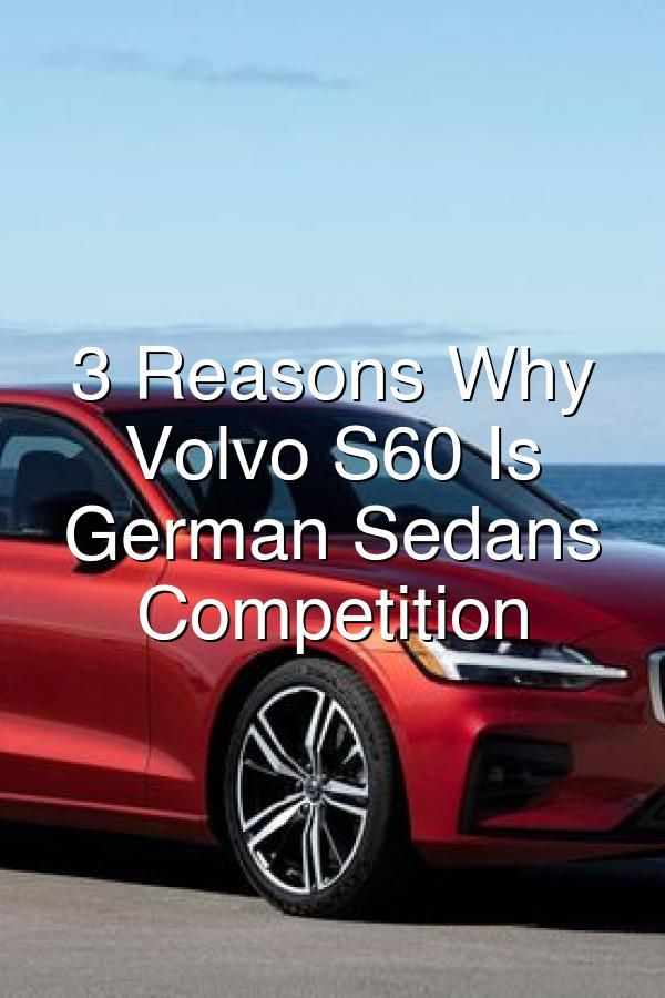 3 Reasons Why The Volvo S60 Is Giving German Sedans Serious Competition In 2020 Volvo S60 Sedan Volvo