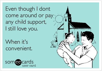 Funny Family Ecard: Even though I dont come around or pay any child support, I still love you. When it's convenient.