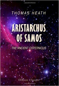 Aristarchus of Samos: The Ancient Copernicus. A History of Greek Astronomy to Aristarchus together with Aristarchus's Treatise on the Sizes and ... A New Greek Text with Translation and Notes: Thomas Little Heath: 9781402147906: Amazon.com: Books