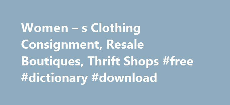 Women – s Clothing Consignment, Resale Boutiques, Thrift Shops #free #dictionary #download http://free.remmont.com/women-s-clothing-consignment-resale-boutiques-thrift-shops-free-dictionary-download/  #online clothing boutiques # Women's Consignment Clothing, Handbags, Jewelry More! Consignment shops, resale boutiques, vintage clothing stores – whatever you call wish to call them, the rise of strong consignment clothing stores /strong is a bright spot for women who like to shop and wear the…