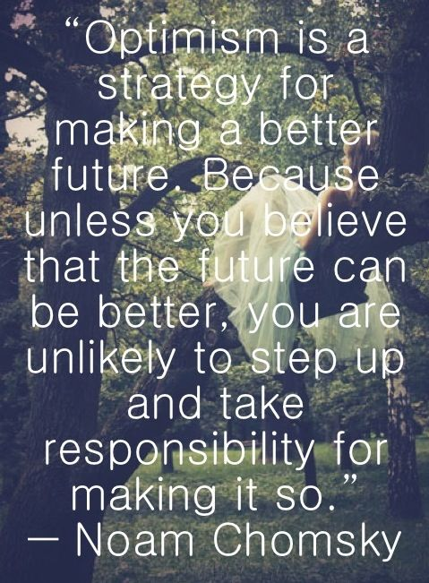 Optimism is a strategy for making a better future. Because unless you believe that the future can be better, you are unlikely to step up and take responsibility for making it so. Noam Chomsky