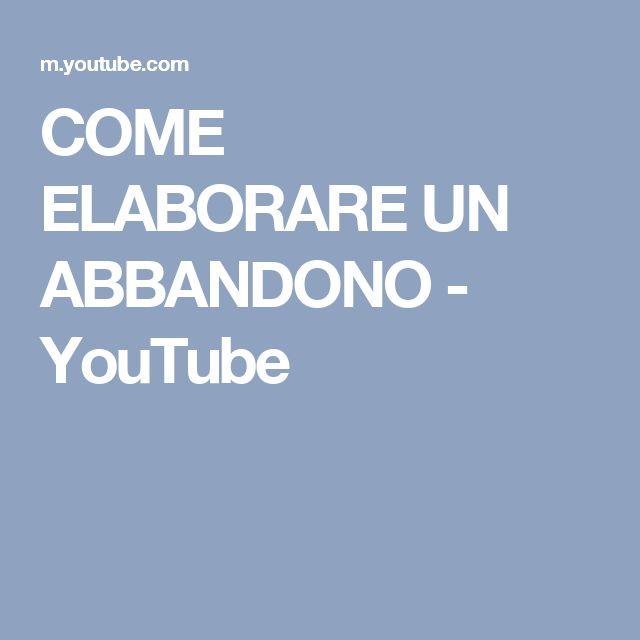 COME ELABORARE UN ABBANDONO - YouTube