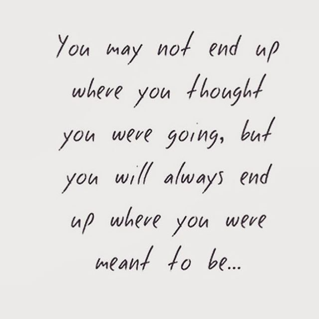 """""""You may not end up where you thought you were going, but you will always end up where you were meant to be.."""""""