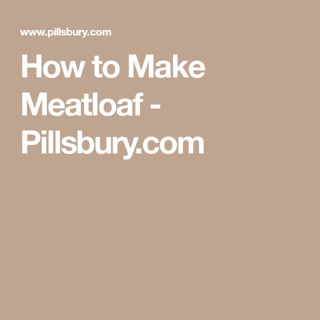 How to Make Meatloaf - Pillsbury.com