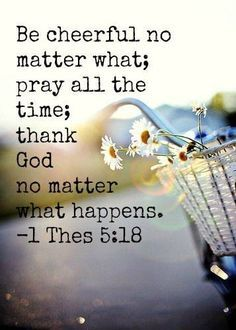 Be cheerful no matter what; pray all the time; thank God no matter what happens. 1 Thessalonians 5:18