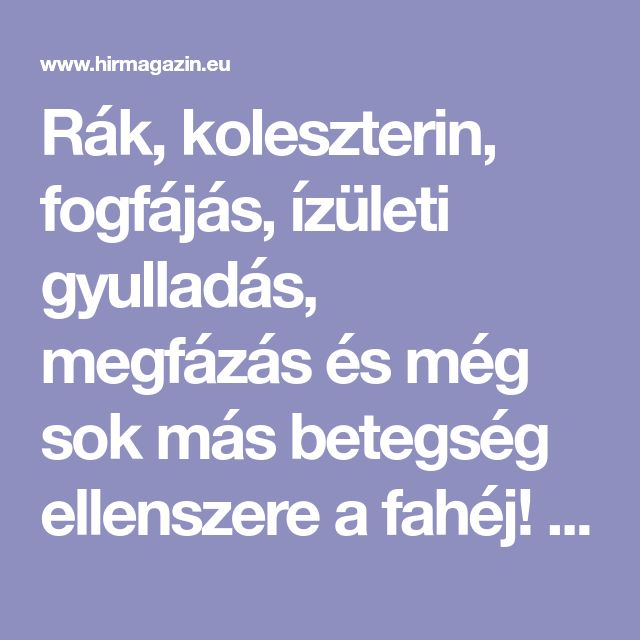 Rák, koleszterin, fogfájás, ízületi gyulladás, megfázás és még sok más betegség ellenszere a fahéj! Megmutatjuk hogy alkalmazd gyógyszerként! • Hirmagazin.eu