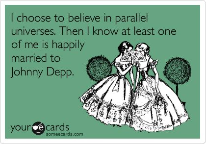 I choose to believe in parallel universes. Then I know at least one of me is happily married to Johnny Depp.