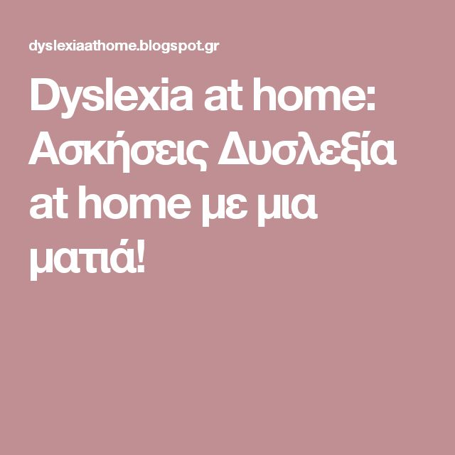 Dyslexia at home: Ασκήσεις Δυσλεξία at home με μια ματιά!