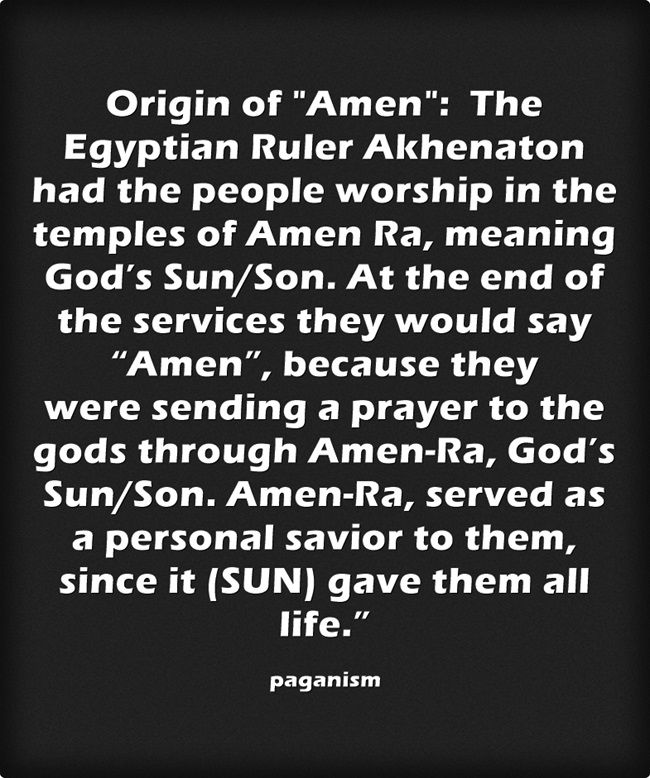 "Origin of Amen: The Egyptian Ruler Akhenaton had the people worship in the temples of Amen Ra, meaning God's Sun/Son. At the end of the services they would say ""Amen"", because they were sending a prayer to the gods through Amen-Ra, God's Sun/Son. Amen-Ra, served as a personal savior to them, since it (SUN) gave them all life."""