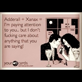 Adderall + Xanax  SERIOUSLY!!!  Amazing Tablet Cocktail  ; )