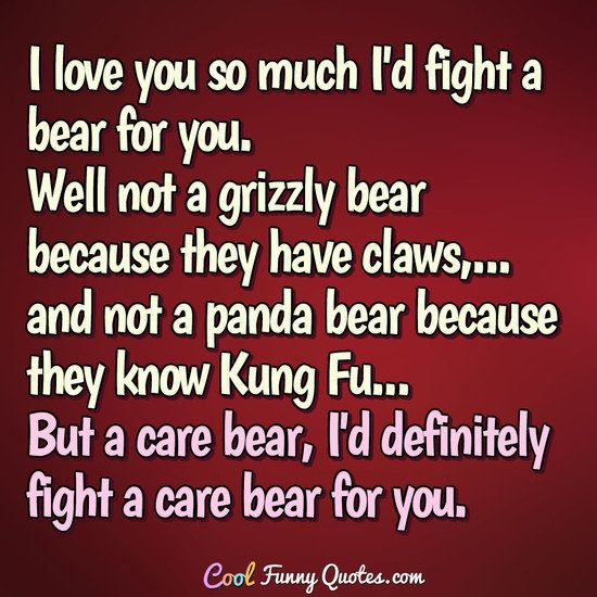 I love you so much I'd fight a bear for you. Well not a grizzly bear because they have claws, and not a panda bear because they know Kung Fu... But a care bear, I'd definitely fight a care bear for you. #coolfunnyquotes