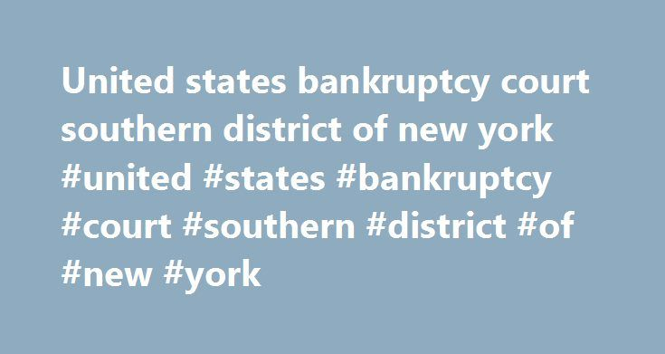 United states bankruptcy court southern district of new york #united #states #bankruptcy #court #southern #district #of #new #york http://tanzania.remmont.com/united-states-bankruptcy-court-southern-district-of-new-york-united-states-bankruptcy-court-southern-district-of-new-york/  # Application toBring an Electronic Device into the Courthouse Welcome to the Southern District of New York. The United States District Court for the Southern District of New York encompasses the counties of New…