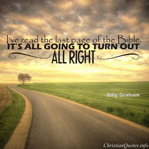 """Billy Graham Quote - """"I've read the last page of the Bible. It's all going to turn out all right."""""""