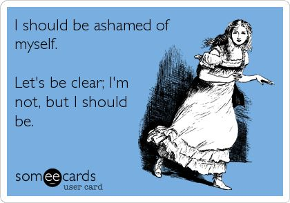 I should be ashamed of myself. Let's be clear; I'm not, but I should be. | Confession Ecard | someecards.com