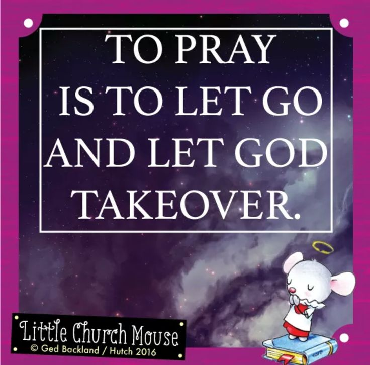 To pray is to let go and let God Takeover. Amen...Little Church Mouse 2 September 2016