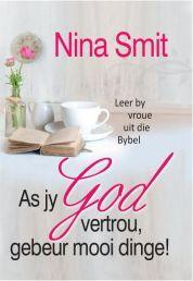 AS JY GOD VERTROU, GEBEUR MOOI DINGE. In As jy op God vertrou, gebeur mooi dinge deur Nina Smit word die lewe van Bybelse vroue ondersoek en hulle spesifieke optrede word bestudeer. Beskikbaar by CUM Boeke.