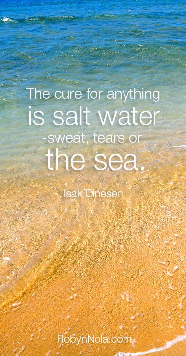 The cure for anything is salt water –sweat, tears, or the sea. -Isak Dinesen