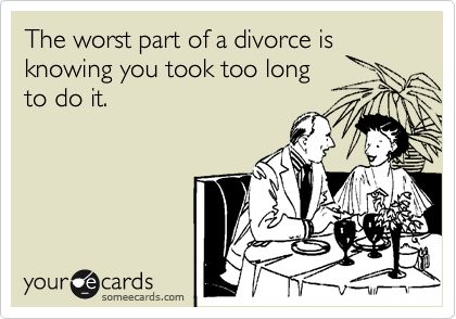 The worst part of a divorce is knowing you took too long to do it.