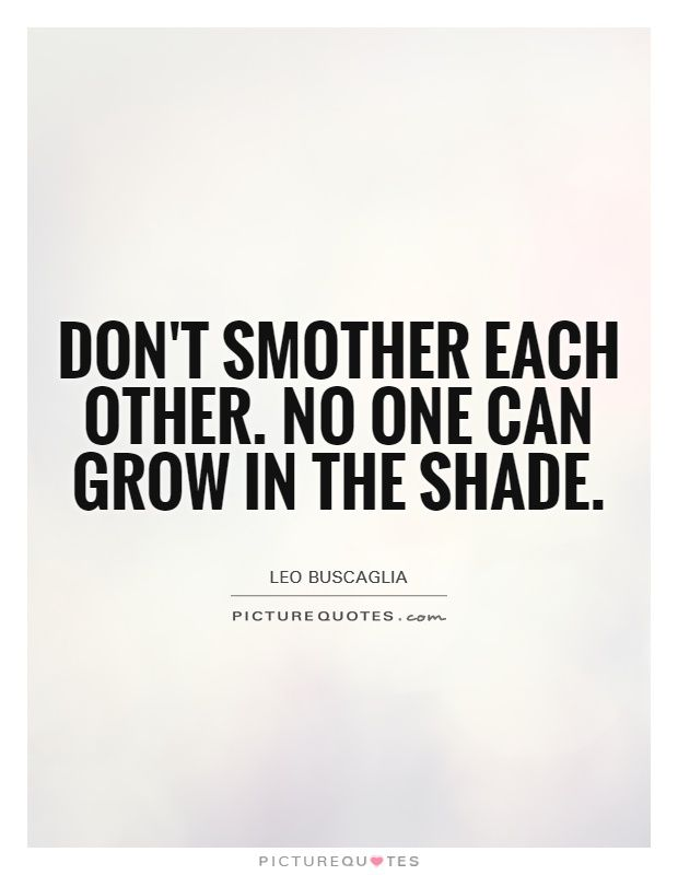 Don't smother each other. No one can grow in the shade. Relationship advice quotes on PictureQuotes.com.