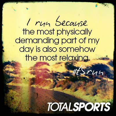 I run because the most physically demanding part of my day is also somehow the most relaxing. #TSrun