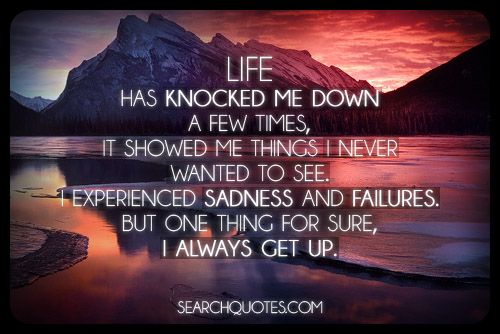 life has knocked me down a few times it showed me things