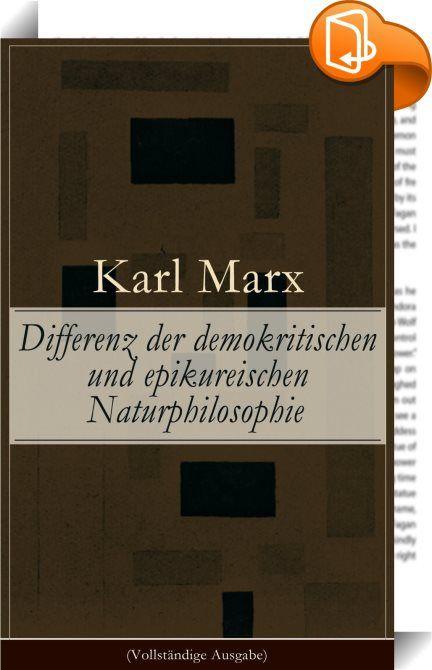 """Differenz der demokritischen und epikureischen Naturphilosophie (Vollständige Ausgabe)    :  Dieses eBook: """"Differenz der demokritischen und epikureischen Naturphilosophie (Vollständige Ausgabe)"""" ist mit einem detaillierten und dynamischen Inhaltsverzeichnis versehen und wurde sorgfältig  korrekturgelesen. Karl Marx (1818-1883) war ein deutscher Philosoph, Ökonom, Gesellschaftstheoretiker, politischer Journalist, Protagonist der Arbeiterbewegung sowie Kritiker der bürgerlichen Gesellsc..."""