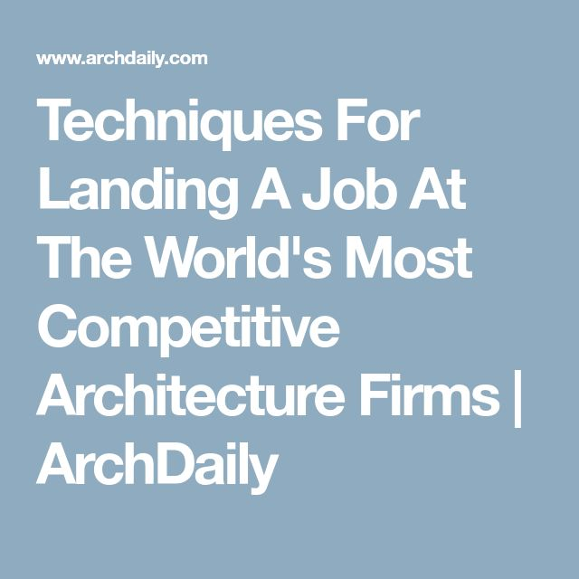 Techniques For Landing A Job At The World's Most Competitive Architecture Firms | ArchDaily