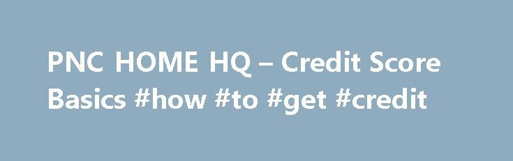 PNC HOME HQ – Credit Score Basics #how #to #get #credit http://credit.remmont.com/pnc-home-hq-credit-score-basics-how-to-get-credit/  #credit score online # Your score could have a big impact on your financial future. When you buy or refinance, Read More...The post PNC HOME HQ – Credit Score Basics #how #to #get #credit appeared first on Credit.